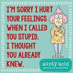 I'm sorry if I hurt your feelings when I called you stupid....