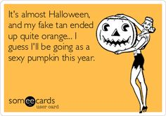 It's almost Halloween, and my fake tan ended up quite orange...I guess I'll be going as a sexy pumpkin this year.