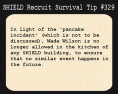 S.H.I.E.L.D. Recruit Survival Tip #329:In light of the 'pancake incident' (which is not to be discussed), Wade Wilson is no longer allowed in the kitchen of any S.H.I.E.L.D. building, to ensure that no similar event happens in the future.  [Submitted by whyactlikeahuman]