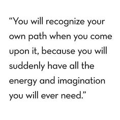 You will recognize your own path when you come upon it, because you will suddenly have all th energy and imagination you will ever need.