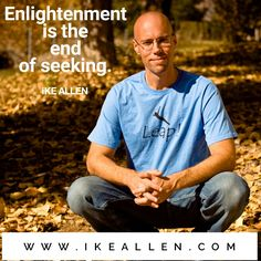 Enlightenment Wisdom from iKE ALLEN.  www.iKEALLEN.com  #ikeallen #enlightened #enlightenment #enlighten #jedmckenna #byronkatie #eckharttolle #mikedooley