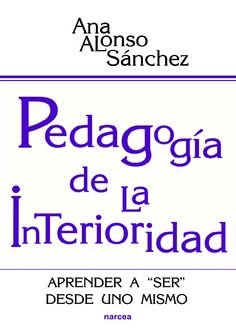 """Pedagogía de la interioridad : aprender a """"ser"""" desde uno mismo / Ana Alonso Sánchez"""