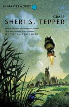 Grass by Sheri S Tepper.       Another of my favourite authors - I've read most of her work, and whilst loving a lot of her novels this one is probably my most loved (but it's a tough decidion to make!).