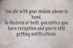 You die with your mobile phone in hand. In the afterlife, you notice you have reception and you're still getting notifications.