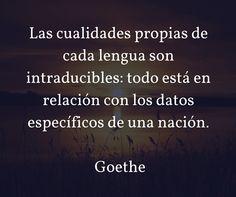 Las cualidades propias de cada lengua son intraducibles: todo está en relación con los datos específicos de una nación. Goethe
