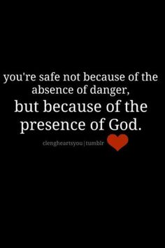 You're safe not because of the absence of danger, but because of the presence of God.