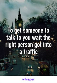To get someone to talk to you wait the right person got into a traffic
