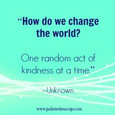"""8 beautiful quotes to celebrate world kindness day. """"How do we change the world One random act of kindness at a time."""" –Unknown"""