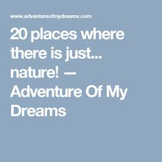 20 places where there is just... nature! — Adventure Of My Dreams