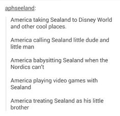 YASSS,  America: so how did you like space mountain?  Sealand: It was amazing! Better than anything the jerk of jerks(England) have done! Again, Again!  America: haha. I taught you right!