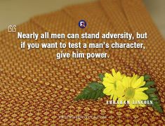 Abraham Lincoln Quote Nearly men can - Nearly all men can stand adversity, but if you want to test a man's character, give him power. Abraham Lincoln Quotes, Man Character, Man Men, Presidents, Author, Popular, Canning, American, Friends
