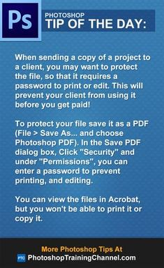 """When sending a copy of a project to a client, you may want to protect the file, so that it requires a password to print or edit. This will prevent your client from using it before you get paid!To protect your file save it as a PDF (File > Save As... and choose Photoshop PDF). In the Save PDF dialog box, Click """"Security"""" and under """"Permissions"""", you can enter a password to prevent printing, and editing.You can view the files in Acrobat, but you won't be able to print it or copy it."""