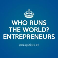 Entrepreneurs run the world!