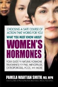 http://ageology.com What You Must Know about Women's Hormones: Your Guide to Natural Hormone Treatments for PMS, Menopause, Osteoporis, PCOS, and More by  Pamela Wartian Smith MD MPH. Every day, 3,500 women enter menopause in the United States alone. While for some women, this life passage causes minimal discomfort, others experience troubling side effects ranging from hot flashes to depression and osteoporosis.