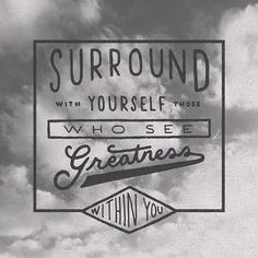 Surround yourself with those who see greatness within you