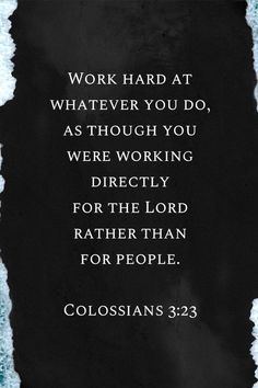 "Inspirational Quotes // ""Work hard at whatever you do, as though you were working directly for the Lord rather than for people. Favorite Bible Verses, Bible Verses Quotes, Bible Scriptures, Faith Quotes, Wisdom Quotes, Lesson Quotes, Music Quotes, Quotes About God, Quotes To Live By"