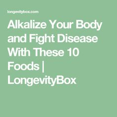 Alkalize Your Body and Fight Disease With These 10 Foods | LongevityBox
