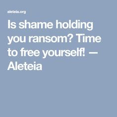 Is shame holding you ransom? Time to free yourself! — Aleteia
