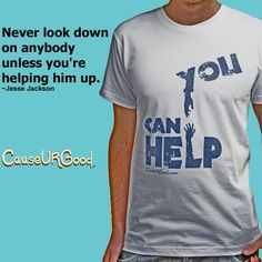 Poverty. Hunger. Never look down on anybody unless you are #helping him up.  JesseJackson   This t-shirt will provide food to someone in need. 8 dollars goes to charity.   http://causeurgood.com/men-shirts?product_id=72  #jessejackson #poverty #hunger  #feed #help #tshirt