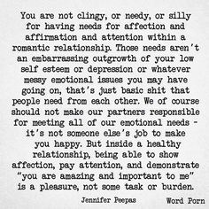 "You are not clingy or needy or silly for needing affection, affirmation, and attention in a relationship. Those needs aren't a result of your self esteem or depression . These are basic needs. We should never make our partners responsible for meeting all our emotional needs.  But in a healthy relationship, being able to demonstrate affection, bestow attention & show "" how important & amazing you are to me "" is a pleasure. Not some task or burden ...."