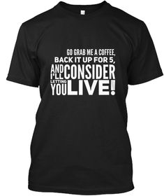 Go Grab Me A Coffee Back It Up For 5 And Consider I'll Letting You Live! Black Camiseta Front
