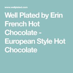 Well Plated by Erin French Hot Chocolate - European Style Hot Chocolate