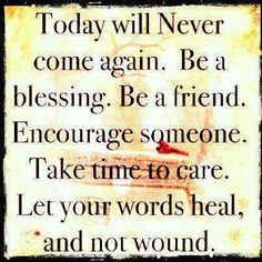 Today will never come again...BE a blessing. Be a friend. Encourage...
