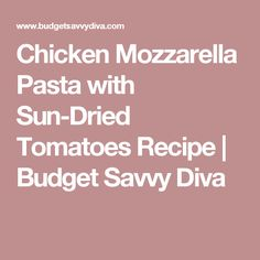 Chicken Mozzarella Pasta with Sun-Dried Tomatoes Recipe  | Budget Savvy Diva