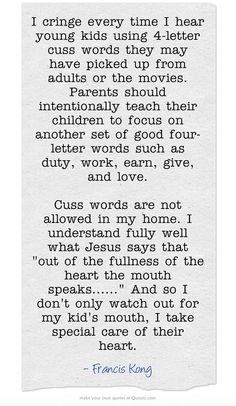I cringe every time I hear young kids using 4-letter cuss words they may have picked up from adults or the movies. Parents should intentionally teach their children to focus on another set of good four-letter words such as duty, work, earn, give, and love.  Cuss words are not allowed in my home. I understand fully well what Jesus says that out of the fullness of the heart the mouth speaks...... And so I don't only watch out for my kid's mouth, I take special care of their...