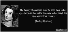 The beauty of a woman must be seen from in her eyes, because that is the doorway to her heart, the place where love resides. (Audrey Hepburn) #quotes #quote #quotations #AudreyHepburn