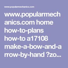 www.popularmechanics.com home how-to-plans how-to a17108 make-a-bow-and-arrow-by-hand ?zoomable