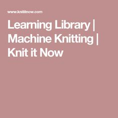 Learning Library | Machine Knitting | Knit it Now