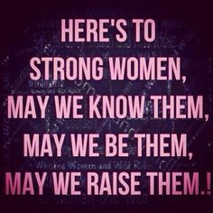 Here's to strong women: may we know them, may we be them, may we raise them.