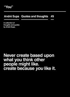 Never create based upon what you think other people might like. create because you like it.