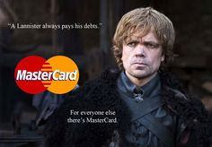 "Tyrion Lannister quote + MasterCard motto = an ad that should be used in real life  ""A Lannister always pays his debts.""  Season 1, Episode 5 Game of Thrones quote."