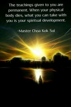 The teaching given to you are permanent.  When your physical body dies, what you can take with you is your spiritual development. 0 Master Choa Kok Sui