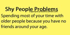 Shy People Problems. This is how it used to be, but now I've found amazing friends who are around my age!! Love you all! You know who you are. :)