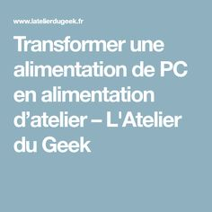 Transformer une alimentation de PC en alimentation d'atelier – L'Atelier du Geek