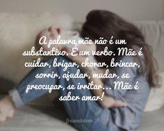 A palavra mãe não é um substantivo. É um verbo. Mãe é cuidar, brigar, chorar, brincar, sorrir, ajudar, mudar, se preocupar, se irritar... Mãe é saber amar!