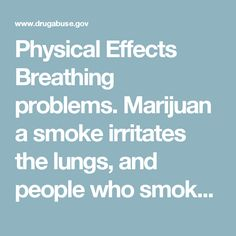 Physical Effects  Breathing problems.Marijuana smoke irritates the lungs, and people who smoke marijuana frequently can have the same breathing problems as those who smoke tobacco. These problems include daily cough and phlegm, more frequent lung illness, and a higher risk of lung infections. Researchers still don't know whether people who smoke marijuana have a higher risk for lung cancer. Increased heart rate.Marijuana raises heart rate for up to 3 hours after smoking. This effect may…