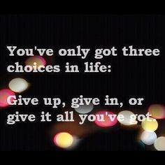 You've only got three choices in life:   Give up, give in, or give it all you've got. <3
