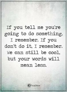 Quotes If you tell me you're going to do something, I remember. If you don't do it, I remember. We can still be cool, but your words will mean less.