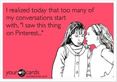 "So true! Even when I try to avoid saying it, my husband will ask ""You found that on Pinterest, didn't you?"" ;)"