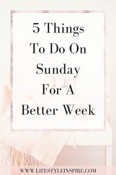 5 Things To Do On Sunday For A Better Week