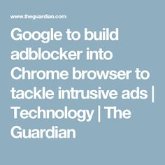 Google to build adblocker into Chrome browser to tackle intrusive ads | Technology | The Guardian