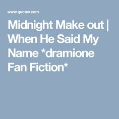 Midnight Make out   When He Said My Name *dramione Fan Fiction*