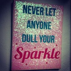 Something my mum always says never let anyone dull your sparkle from what they do or say about you