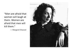 """Men are afraid that women will laugh at them. Women are afraid that men will kill them"" -Margaret Atwood."