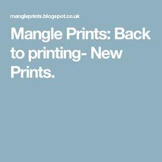Mangle Prints: Back to printing- New Prints.