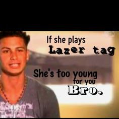 FUCK THAT NOISE. IF SHE PLAYS LASER TAG, SHE'S TOO FUCKING AWESOME FOR YOU-- BRO.